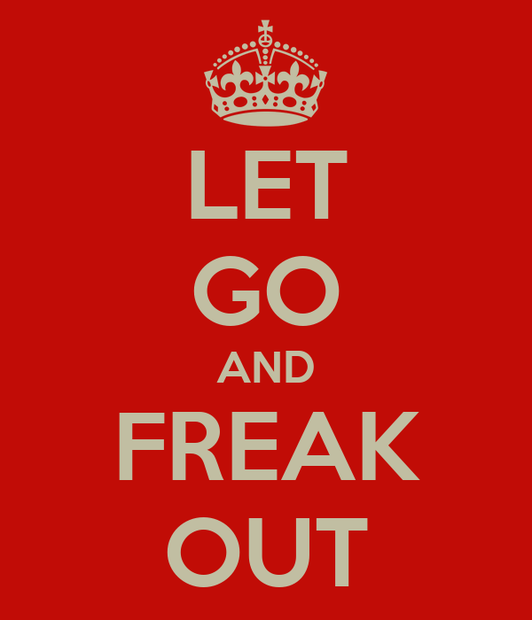 LET GO AND FREAK OUT