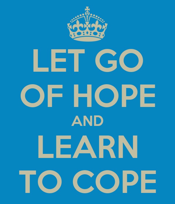 LET GO OF HOPE AND LEARN TO COPE