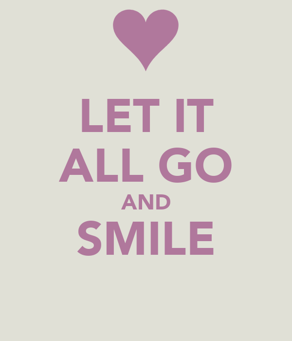 LET IT ALL GO AND SMILE