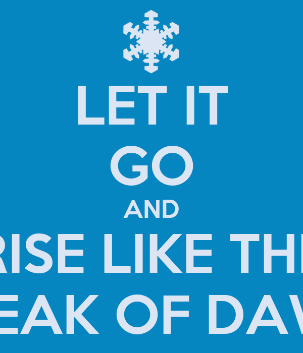 LET IT GO AND RISE LIKE THE BREAK OF DAWN