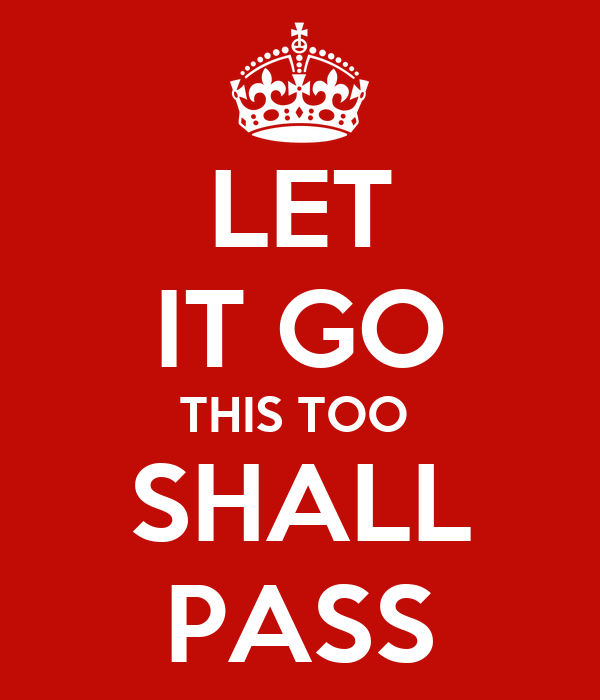 LET IT GO THIS TOO  SHALL PASS