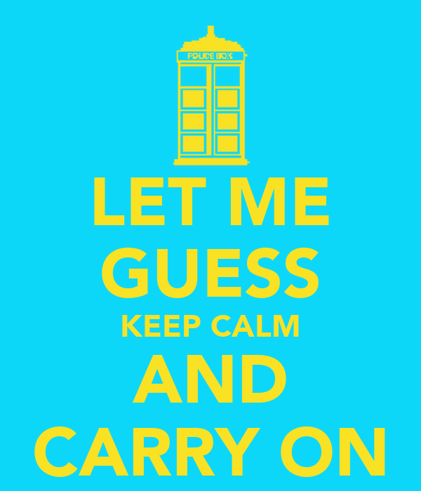LET ME GUESS KEEP CALM AND CARRY ON