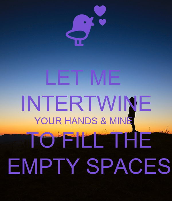 LET ME  INTERTWINE YOUR HANDS & MINE    TO FILL THE  EMPTY SPACES