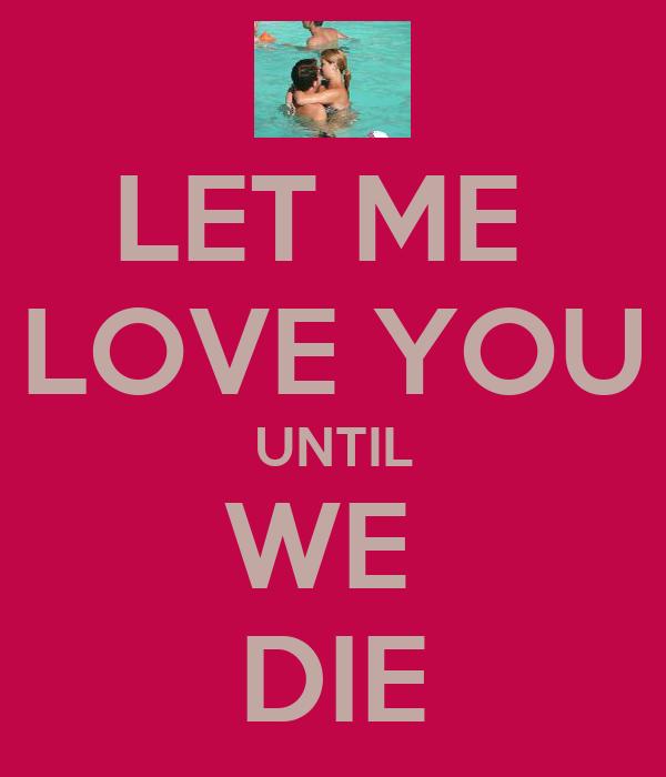 LET ME  LOVE YOU UNTIL WE  DIE