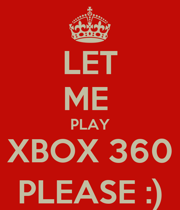 LET ME  PLAY XBOX 360 PLEASE :)