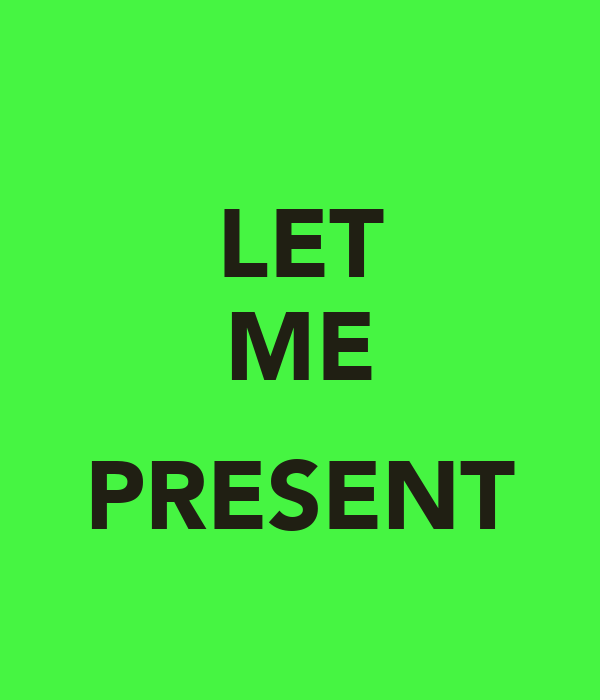 LET ME  PRESENT