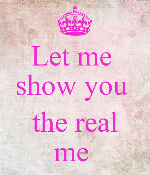 Let me  show you   the real me