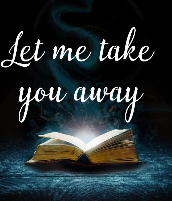 Let me take you away
