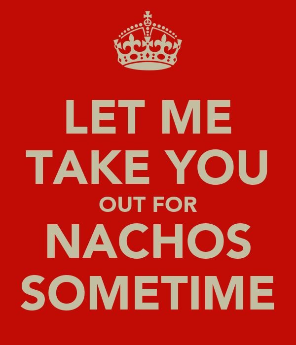 LET ME TAKE YOU OUT FOR NACHOS SOMETIME