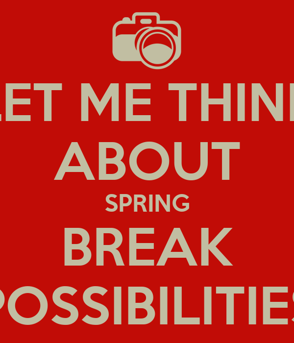 LET ME THINK ABOUT SPRING BREAK POSSIBILITIES