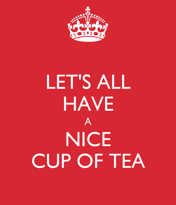 LET'S ALL HAVE A NICE CUP OF TEA