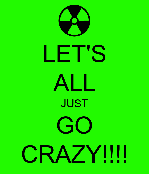 LET'S ALL JUST GO CRAZY!!!!