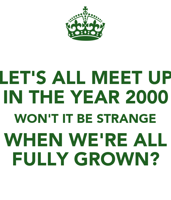 LET'S ALL MEET UP IN THE YEAR 2000 WON'T IT BE STRANGE WHEN WE'RE ALL FULLY GROWN?