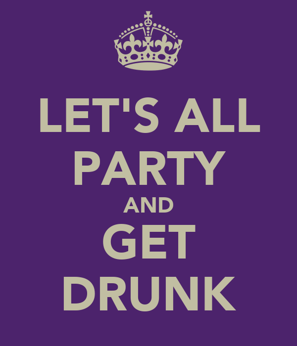 LET'S ALL PARTY AND GET DRUNK