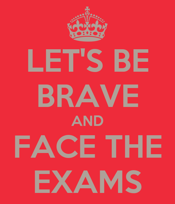 LET'S BE BRAVE AND FACE THE EXAMS