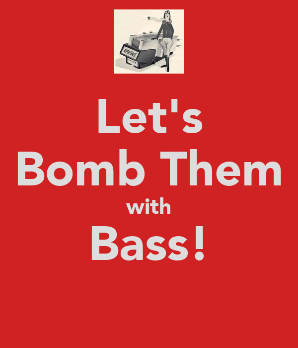 Let's Bomb Them with Bass!