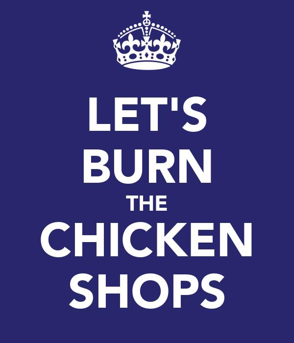 LET'S BURN THE CHICKEN SHOPS
