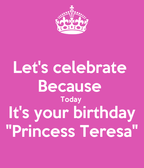 "Let's celebrate  Because  Today  It's your birthday ""Princess Teresa"""