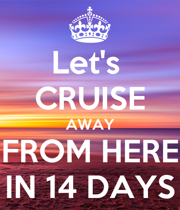 Let's  CRUISE AWAY FROM HERE IN 14 DAYS