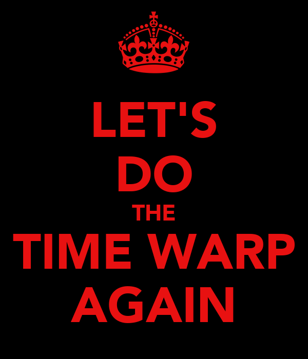 LET'S DO THE TIME WARP AGAIN