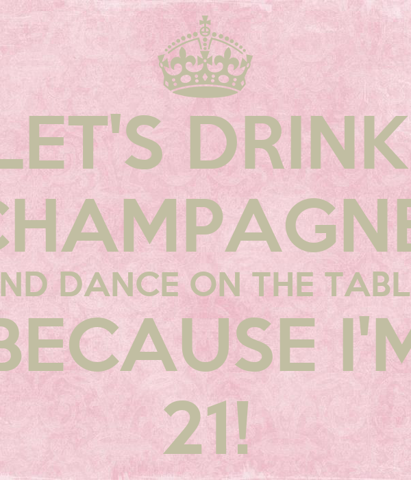 LET'S DRINK  CHAMPAGNE  AND DANCE ON THE TABLE  BECAUSE I'M 21!