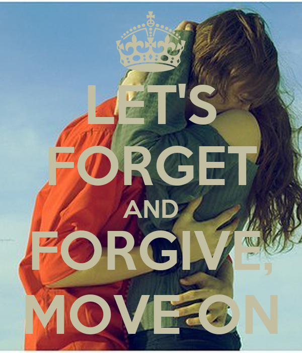 LET'S FORGET AND FORGIVE, MOVE ON