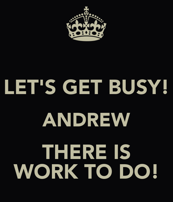 LET'S GET BUSY! ANDREW THERE IS WORK TO DO!