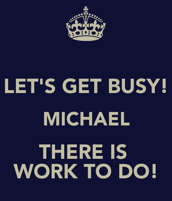 LET'S GET BUSY! MICHAEL THERE IS  WORK TO DO!