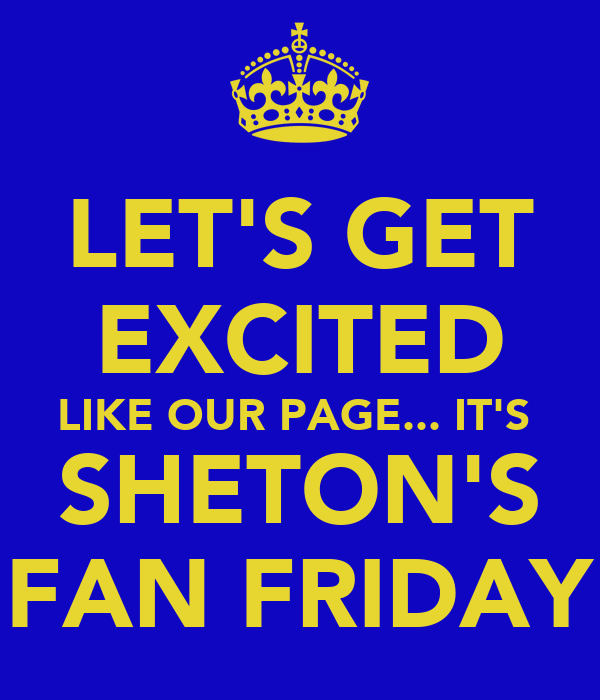 LET'S GET EXCITED LIKE OUR PAGE... IT'S  SHETON'S FAN FRIDAY