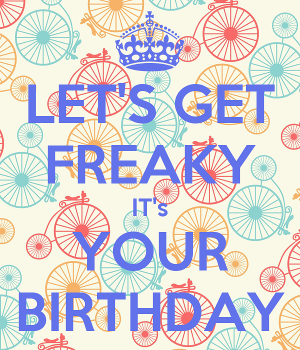 LET'S GET FREAKY IT's YOUR BIRTHDAY