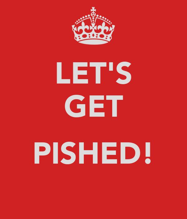 LET'S GET  PISHED!