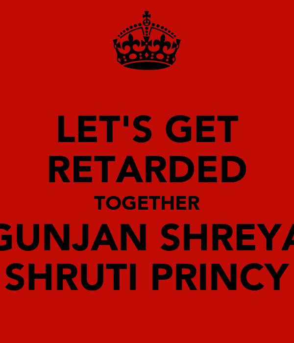 LET'S GET RETARDED TOGETHER GUNJAN SHREYA SHRUTI PRINCY