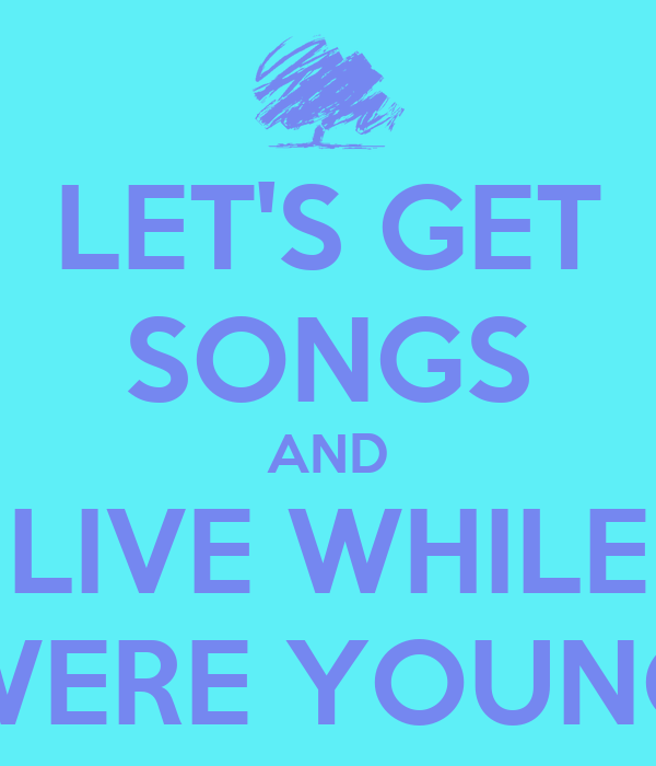 LET'S GET SONGS AND LIVE WHILE WERE YOUNG