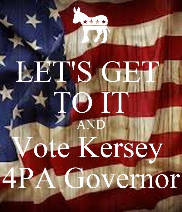 LET'S GET  TO IT AND Vote Kersey  4PA Governor
