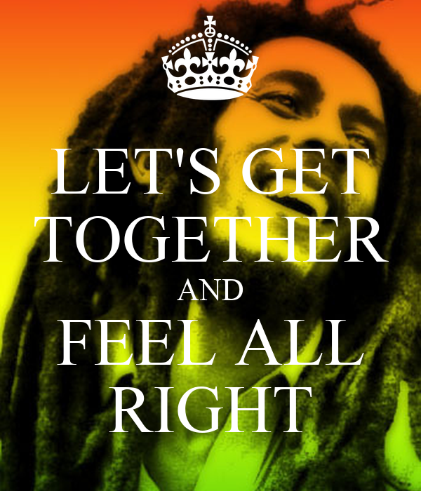 LET'S GET TOGETHER AND FEEL ALL RIGHT