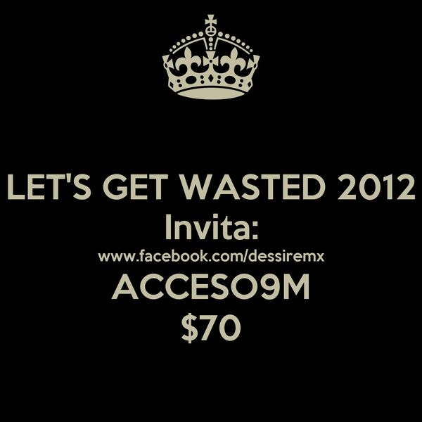 LET'S GET WASTED 2012 Invita: www.facebook.com/dessiremx ACCESO9M $70
