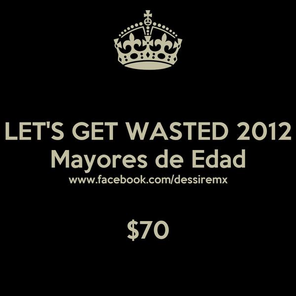 LET'S GET WASTED 2012 Mayores de Edad www.facebook.com/dessiremx  $70