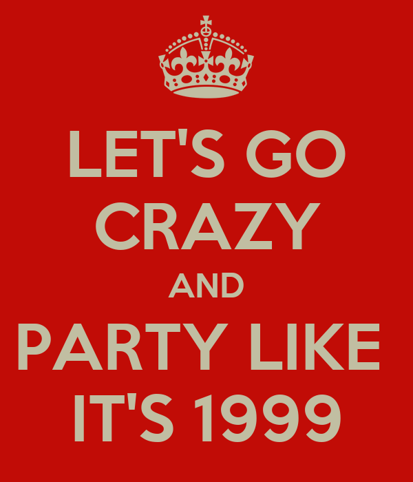 LET'S GO CRAZY AND PARTY LIKE  IT'S 1999
