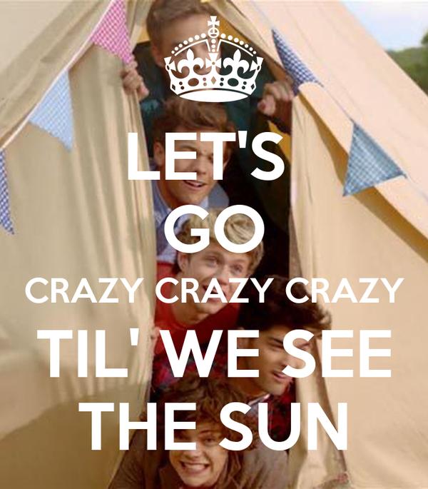 LET'S  GO CRAZY CRAZY CRAZY TIL' WE SEE THE SUN