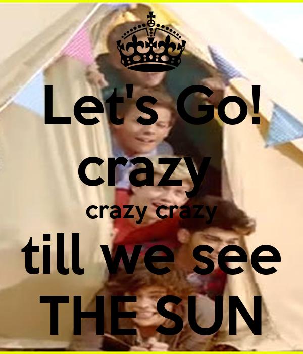 Let's Go! crazy  crazy crazy till we see THE SUN