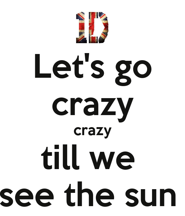 Let's go crazy crazy till we  see the sun