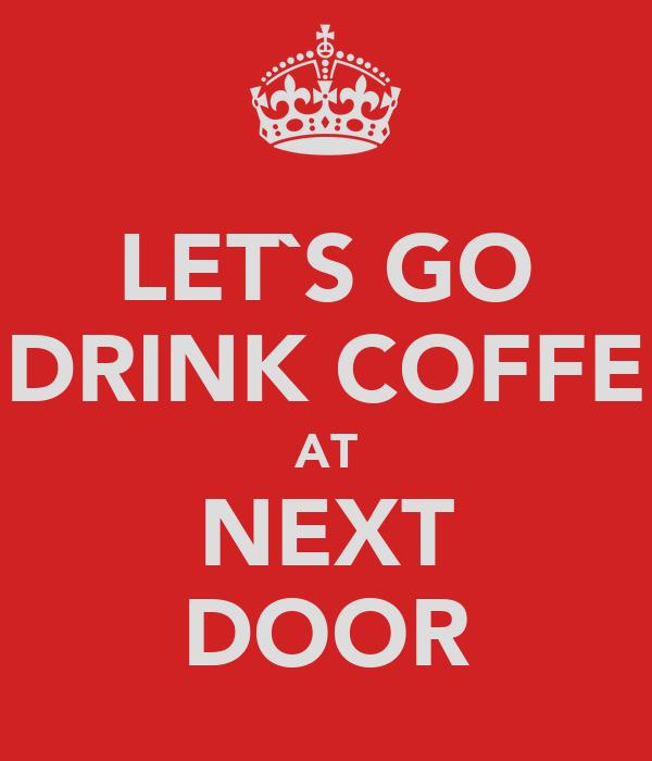 LET`S GO DRINK COFFE AT NEXT DOOR