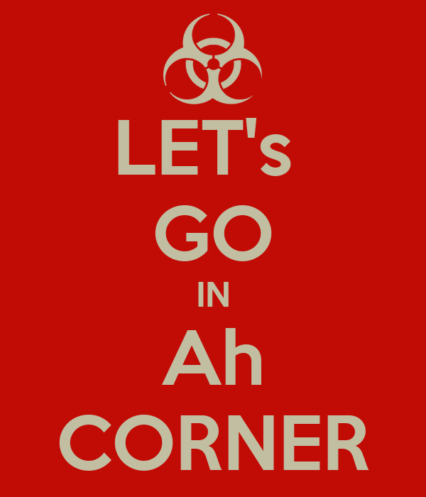 LET's  GO IN Ah CORNER