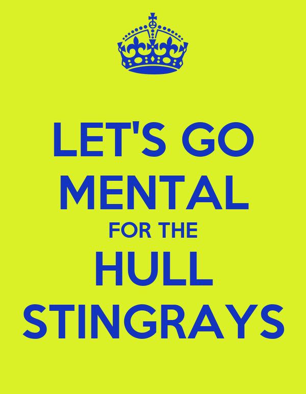 LET'S GO MENTAL FOR THE HULL STINGRAYS