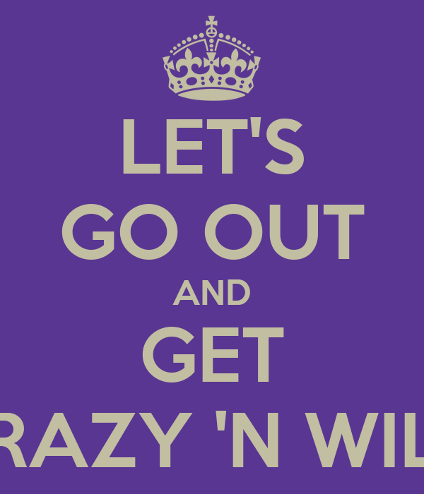 LET'S GO OUT AND GET CRAZY 'N WILD