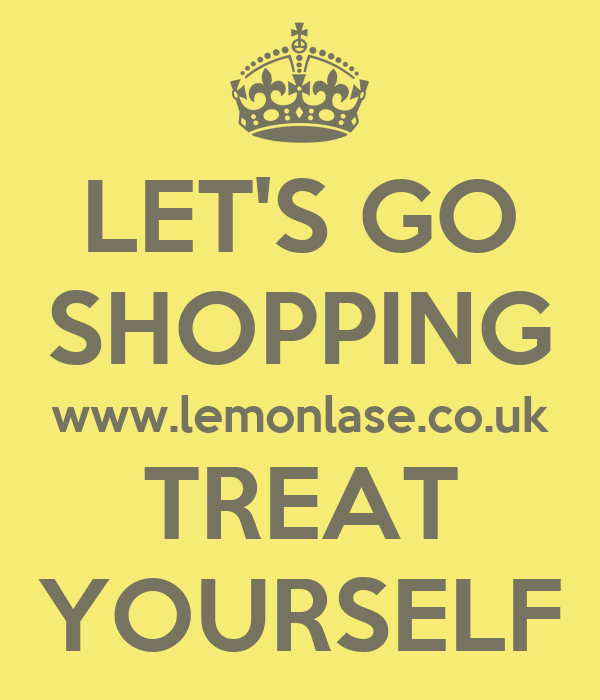 LET'S GO SHOPPING www.lemonlase.co.uk TREAT YOURSELF