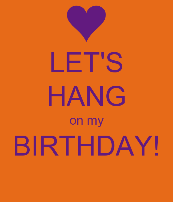 LET'S HANG on my BIRTHDAY!