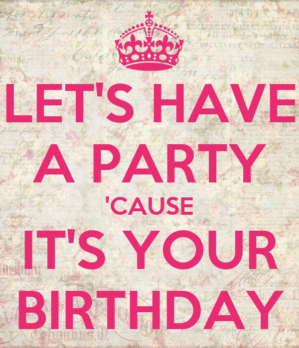 LET'S HAVE A PARTY 'CAUSE IT'S YOUR BIRTHDAY