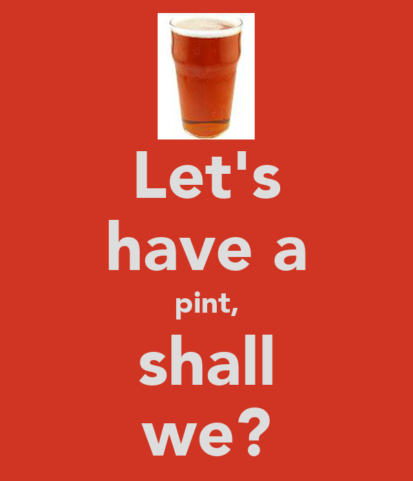 Let's have a pint, shall we?