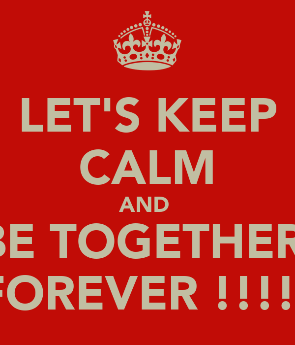 LET'S KEEP CALM AND  BE TOGETHER  FOREVER !!!!!